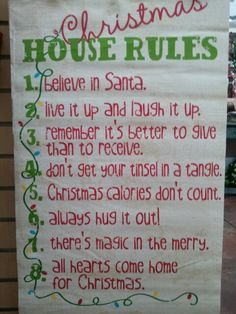 Christmas House Rules: 1. Believe In Santa . 2. Live It Up and Laugh It Up . 3. Remember Its Better To Give Than Receive . 4. Don't Get Your Tinsel In A Tangle . 5. Christmas Calories Don't Count . 6. Always Hug It Out . 7. There's Magic In The Merry . 8. All Hearts Come Home For Christmas.