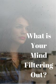 What is Your Mind Filtering Out? | Healthy mind. Better life.