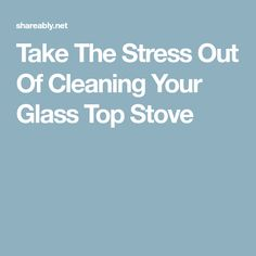 Take The Stress Out Of Cleaning Your Glass Top Stove
