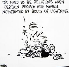 "Calvin and Hobbes QUOTE OF THE DAY (DA): ""It's hard to be religious when certain people are never incinerated by bolts of lightning.""  -- Bill Watterson"