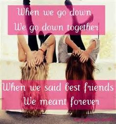 """bff quotes. """"When we go down, We go down together. When we said best friends, We meant FOREVER!!!!!"""" ~ unknown"""