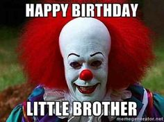 Happy Birthday to you! Happy Birthday to you! Happy Birthday to you! - Pennywise the Clown