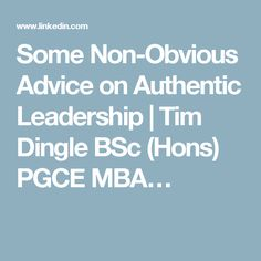 Some Non-Obvious Advice on Authentic Leadership | Tim Dingle BSc (Hons) PGCE MBA…