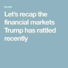 Let's recap the financial markets Trump has rattled recently
