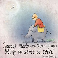 Courage starts with showing up and letting ourselves be seen. ~ Brene Brown