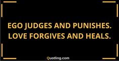 Ego judges and punishes. Love forgives and heals   Ego Quote