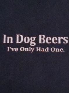 But...that means that you have only had 1/7th of a beer. It doesn't work backwards. 7 years is not 1 dog year, so 7 beers is not 1 dog beer. If that were true my dog would be 2 years old.
