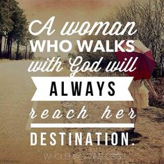 A woman who walks with God will always reach her destination ~