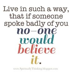 Live in such a way that if someone spoke badly about you no one would believe it