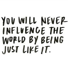 You will never influence the world by being just like it.