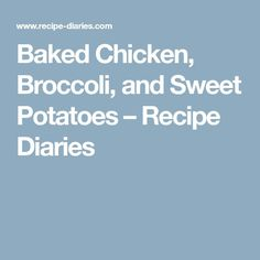 Baked Chicken, Broccoli, and Sweet Potatoes – Recipe Diaries