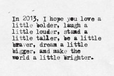 """""""In 2013, I hope you love a little bolder, laugh a little louder, stand a little taller, be a little braver, dream a little bigger, and make the world a little brighter."""""""