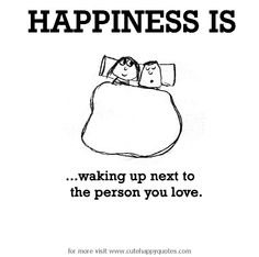 Happiness is, waking up next to the person you love. - Cute Happy Quotes
