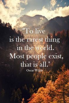 """To live is the rarest thing in the world. Most people exist, that is all."" - Oscar Wilde"