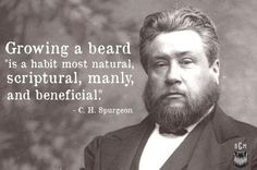 Growing a beard is a habit most natural, scriptural, manly and beneficial. -Spurgeon, you know what's up. Charles Haddon Spurgeon, Charles Spurgeon Quotes, Beard Quotes, Men Quotes, Wisdom Quotes, Bible Quotes, Qoutes, Moustache, Jesus Appearance