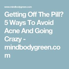 Getting Off The Pill? 5 Ways To Avoid Acne And Going Crazy - mindbodygreen.com