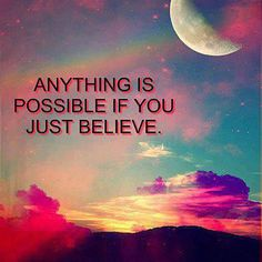 Anything is possible if you just believe. ...believe all things are possible with God.