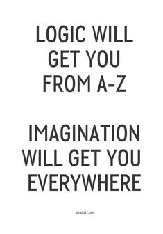 Logic will get you from A-Z, Imagination will get you everywhere!