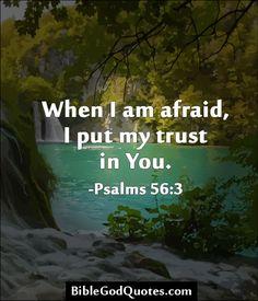 When I am afraid, I put my trust in You. -Psalms 56:3