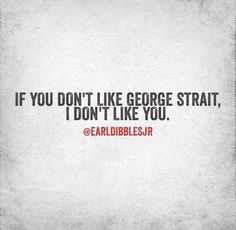 If you don't like country music, we can't be friends Country Music Artists, Country Songs, Country Life, Country Quotes, Country Living, George Strait Quotes, I Dont Like You, My Love, Earl Dibbles Jr