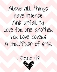 """""""Above all things, have intense and unfailing love for one another for love covers a multitude of sins."""" 1 Peter 4:8"""