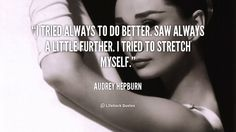 I tried always to do better. Saw always a little further. I tried to stretch myself. - Audrey Hepburn at Lifehack QuotesAudrey Hepburn at http://quotes.lifehack.org/by-author/audrey-hepburn/
