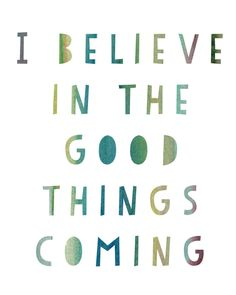 I Believe in the Good Things Coming Print
