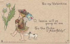 1906 Valentine with wee barefoot bagpiper Source This 1906 card features an adorable barefooted piper singing The Birks of Aberfeldy, a song lyric written  in 1787 by Robert Burns.   The Birks is a well known gorge and scenic walk in Aberfeldy, a city in Perth and Kinross, Scotland.    Legend has it that Prince Charlie sheltered near Aberfeldy during his retreat north to Inverness in 1746.