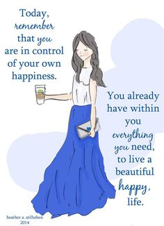 Today, remember that you are in control of you own happiness You already have within you everything you need to live a beautiful happy, life.