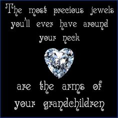The most precious jewels you'll ever have around your neck are the arms of your grandchildren.