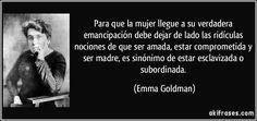 Para que la mujer llegue a su verdadera emancipación debe dejar de lado las ridículas nociones de que ser amada, estar comprometida y ser madre, es sinónimo de estar esclavizada o subordinada. (Emma Goldman)