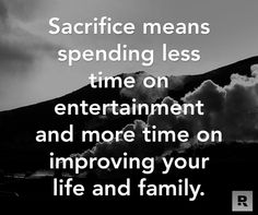 Sacrifice means spending less time on entertainment and more time on improving your life and family.  02.09.15