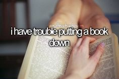 i have trouble putting a book down- i live in a wonderful world of books, always