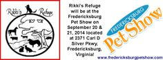 Rikki's Refuge will be at the Fredericksburg Pet Show on September 20 & 21, 2014 located at 2371 Carl D Silver Pkwy, Fredericksburg, Virginia! SATURDAY 9/20/14 10:00 AM - 7:00 PM SUNDAY 11:00 AM - 4:00 PM ADMISSION Adults At Door: $9 | online: $8 Seniors (60+) at door: $8 | Online: $7 CHILDREN 12 & UNDER: FREE | Pets: welcome!