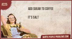 Add sugar to coffee   It's salt