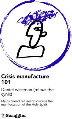 Crisis manufacture 101 by Daniel wiseman (minus the cynic) https://scriggler.com/detailPost/story/35827