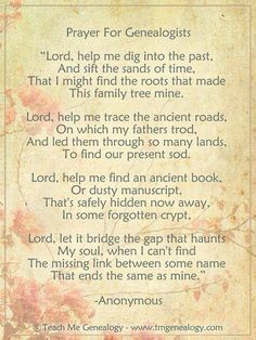 """""""Prayer for Genealogists"""" ~ """"Lord, Help mek dig into the past, and sift the sands of time, That I might find the roots that made this family mine."""" ~ A lovely verse for your heritage album's opening page. Genealogy Quotes, Family Genealogy, Family Roots, All Family, Family Trees, Family History Quotes, Family Tree Quotes, Genealogy Research, Genealogy Chart"""