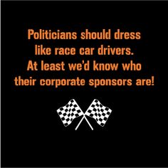 Politicians should dress like race car drivers.  At least we'd know who their corporate sponsors are!