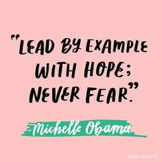 """Lead by example with hope; never fear."" - FLOTUS Michelle Obama"