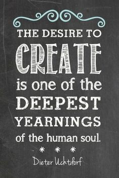 'The desire to create is one of the deepest yearnings of the human soul' - Dieter Uchthof Quotes To Live By, Me Quotes, Motivational Quotes, Inspirational Quotes, Quotes Images, Encouragement, Behind Blue Eyes, Craft Quotes, Artist Quotes