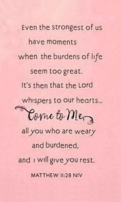 ... Come to Me, all you who are waery and burdened, and I will give you rest. Matthew 11:28