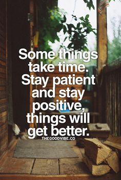 Some things take time. Stay patient and stay positive things will get better.