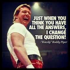 Rowdy roddy piper. MY FAVORITE WRESTLER OF ALL TIME NO ONE WILL EVER TOP HIM!!!!!