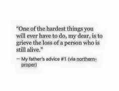 One of the hardest things you'll ever have to do, my dear, is to grieve the loss of a person who is still alive.