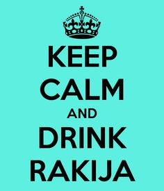 KEEP CALM AND DRINK RAKIJA. You would understand if you grew up in Yugo.