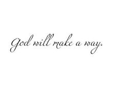 God will make a way, where there seems to be no way.  He works in ways we cannot see; He will make a way for me.   :)