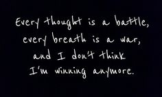 Every thought is a battle.  Every breath is a war, and I don't think I'm winning anymore. #depression  #quote
