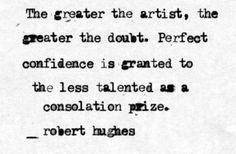 The greatest the artist, the greater the doubt... love it! Click on the quote to know more about the greatest art critic of our time!