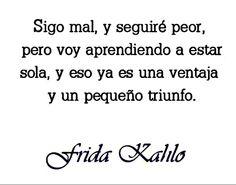 Sigo mal, y estaré peor, pero voy aprendiendo a estar sola, y eso ya es una ventaja y un pequeño triunfo. — Frida Khalo