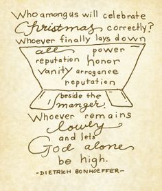 """""""Who among us will celebrate Christmas correctly? Whoever finally lays down all power, reputation, honor, vanity, arrogance, and reputation beside the manger. Whoever remains lowly and lets God alone be high."""" // Dietrich Bonhoeffer // God is in the Manger"""